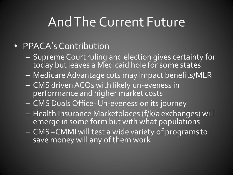And The Current Future PPACA's Contribution – Supreme Court ruling and election gives certainty for today but leaves a Medicaid hole for some states – Medicare Advantage cuts may impact benefits/MLR – CMS driven ACOs with likely un-eveness in performance and higher market costs – CMS Duals Office- Un-eveness on its journey – Health Insurance Marketplaces (f/k/a exchanges) will emerge in some form but with what populations – CMS –CMMI will test a wide variety of programs to save money will any of them work
