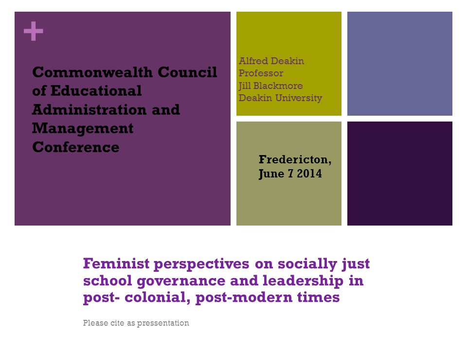 + Alfred Deakin Professor Jill Blackmore Deakin University Feminist perspectives on socially just school governance and leadership in post- colonial,