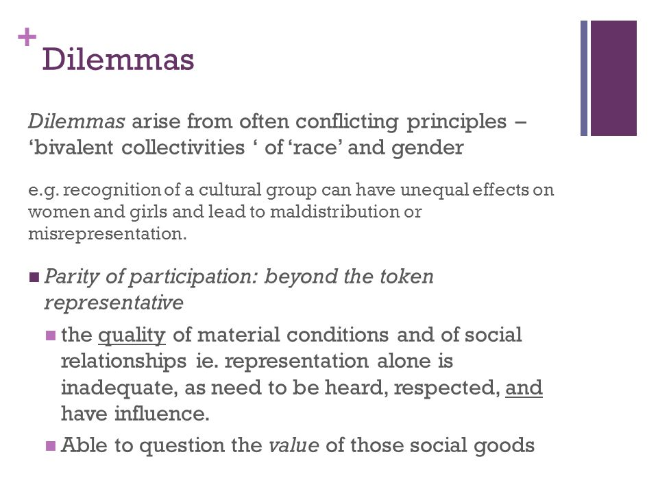 + Dilemmas Dilemmas arise from often conflicting principles – 'bivalent collectivities ' of 'race' and gender e.g. recognition of a cultural group can