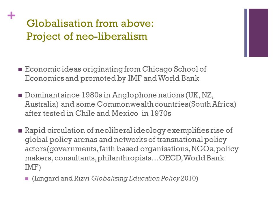 + Globalisation from above: Project of neo-liberalism Economic ideas originating from Chicago School of Economics and promoted by IMF and World Bank D