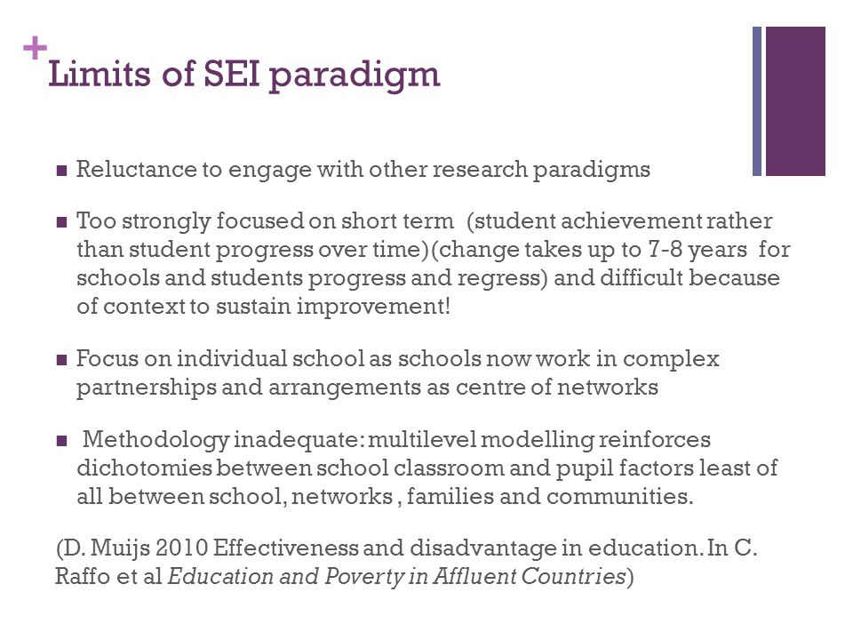 + Limits of SEI paradigm Reluctance to engage with other research paradigms Too strongly focused on short term (student achievement rather than studen