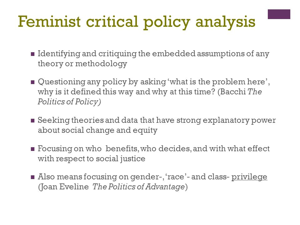 Feminist critical policy analysis Identifying and critiquing the embedded assumptions of any theory or methodology Questioning any policy by asking 'w