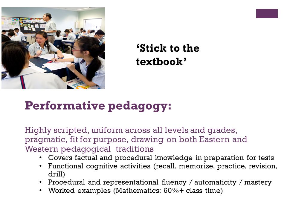 Performative pedagogy: Highly scripted, uniform across all levels and grades, pragmatic, fit for purpose, drawing on both Eastern and Western pedagogi