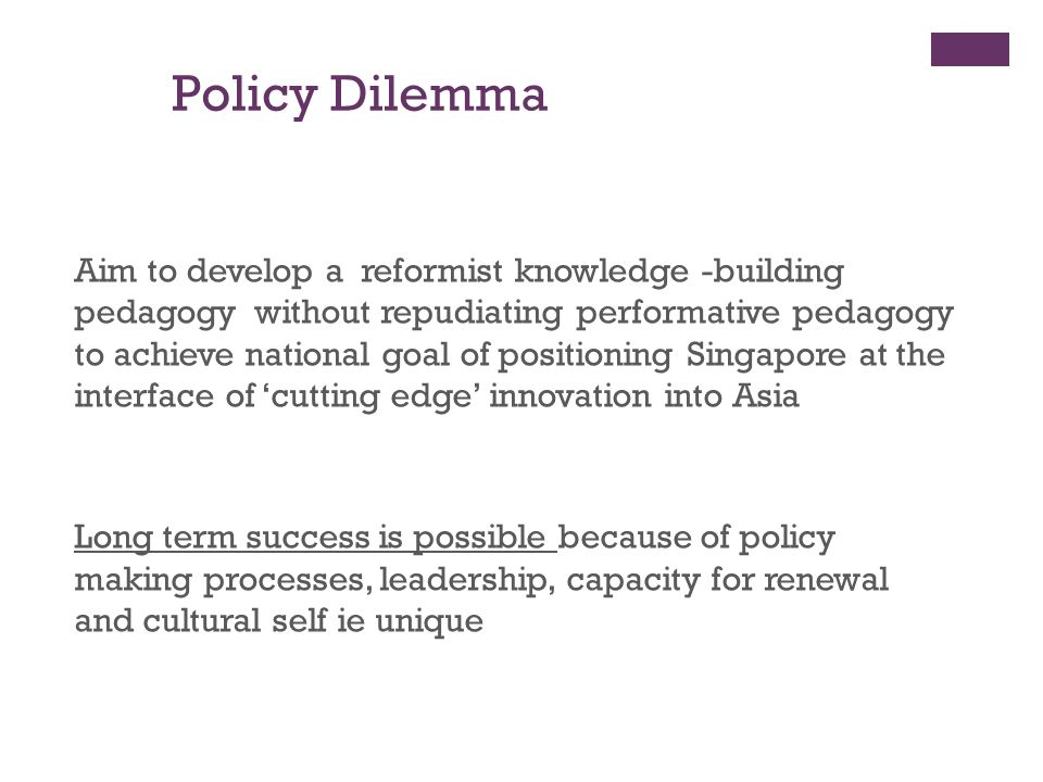 Policy Dilemma Aim to develop a reformist knowledge -building pedagogy without repudiating performative pedagogy to achieve national goal of positioni