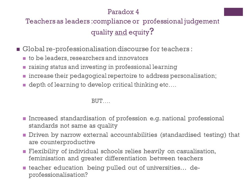Paradox 4 Teachers as leaders :compliance or professional judgement quality and equity ? Global re-professionalisation discourse for teachers : to be