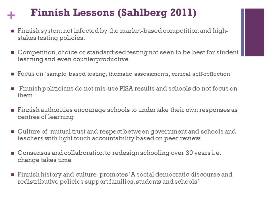 + Finnish Lessons (Sahlberg 2011) Finnish system not infected by the market-based competition and high- stakes testing policies. Competition, choice o