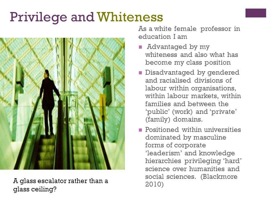 Privilege and Whiteness As a white female professor in education I am Advantaged by my whiteness and also what has become my class position Disadvanta