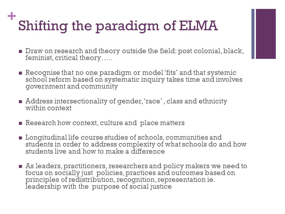 + Shifting the paradigm of ELMA Draw on research and theory outside the field: post colonial, black, feminist, critical theory….. Recognise that no on