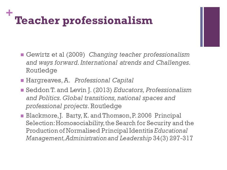 + Teacher professionalism Gewirtz et al (2009) Changing teacher professionalism and ways forward. International atrends and Challenges. Routledge Harg