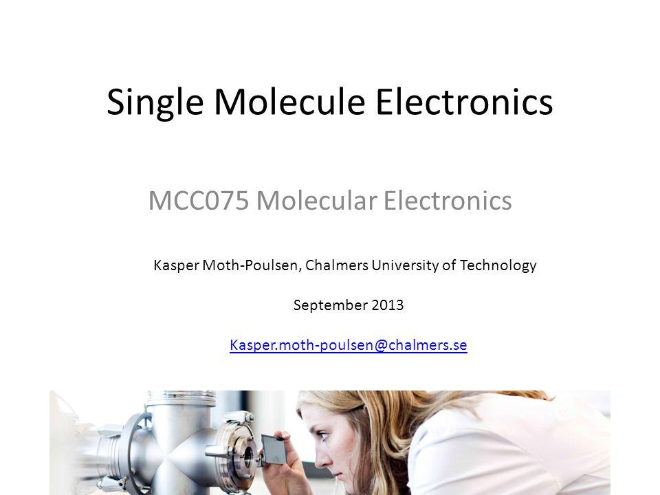 Single Molecule Electronics Kasper Moth-Poulsen, Chalmers University of Technology September 2013 Kasper.moth-poulsen@chalmers.se MCC075 Molecular Electronics