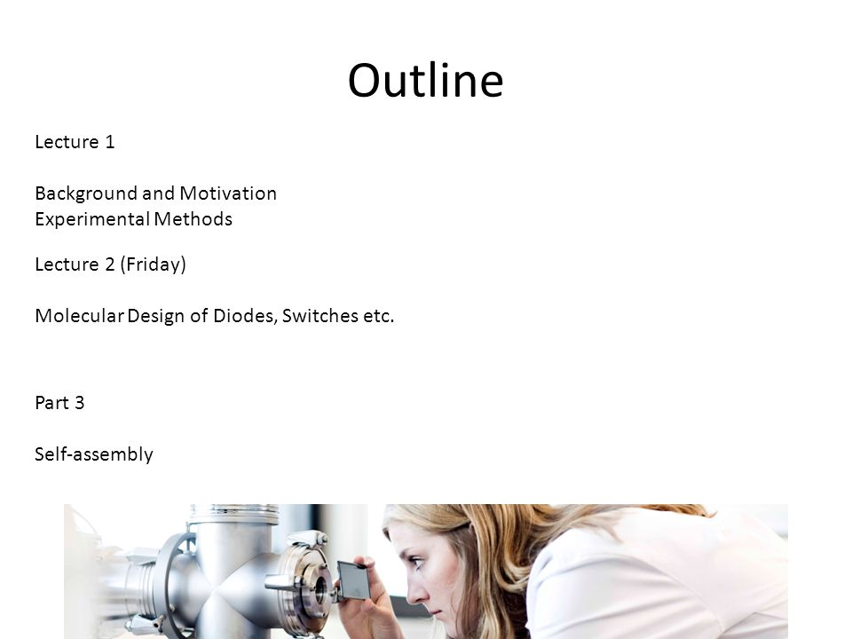 Outline Lecture 1 Background and Motivation Experimental Methods Lecture 2 (Friday) Molecular Design of Diodes, Switches etc.