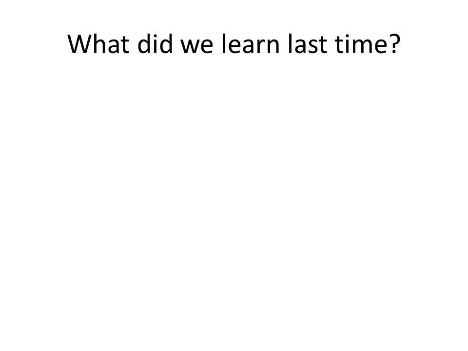 What did we learn last time?