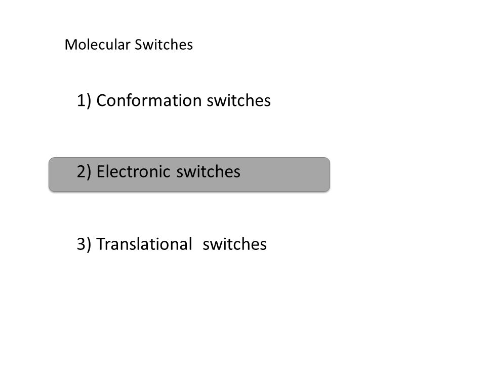 Molecular Switches 1) Conformation switches 2) Electronic switches 3) Translational switches