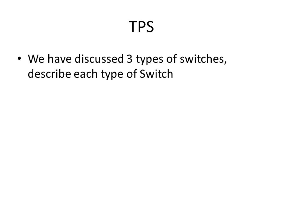 TPS We have discussed 3 types of switches, describe each type of Switch