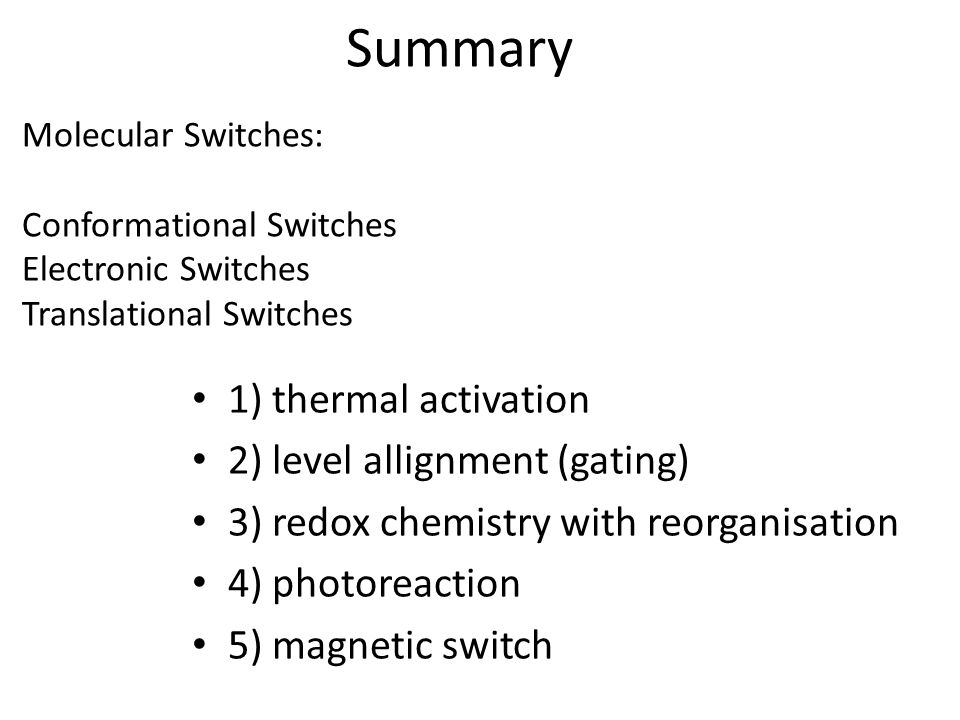 Summary Molecular Switches: Conformational Switches Electronic Switches Translational Switches 1) thermal activation 2) level allignment (gating) 3) redox chemistry with reorganisation 4) photoreaction 5) magnetic switch