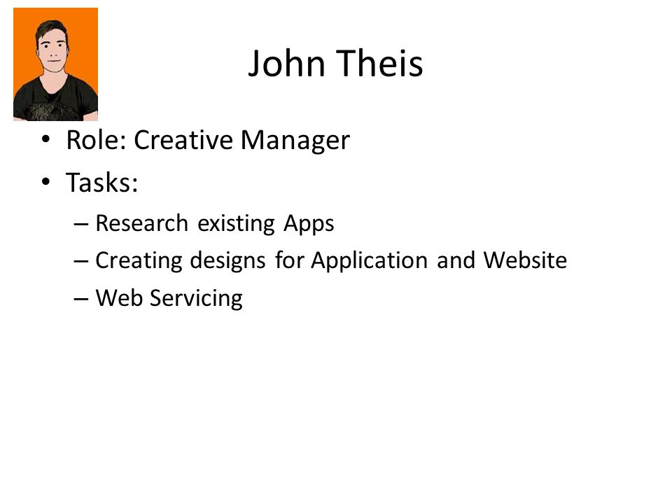John Theis Role: Creative Manager Tasks: – Research existing Apps – Creating designs for Application and Website – Web Servicing