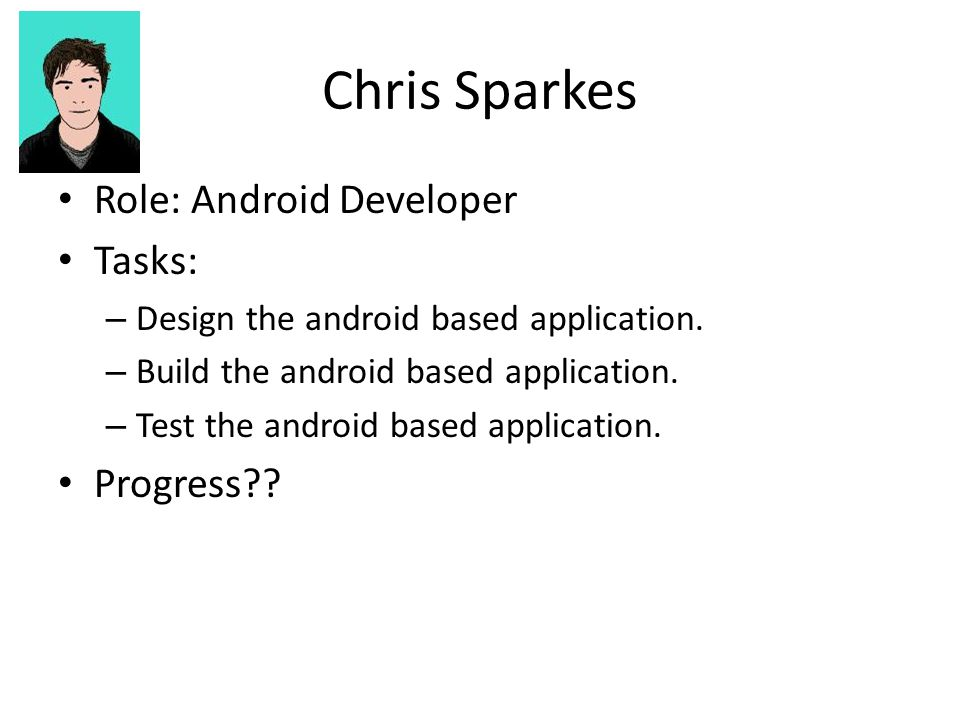 Chris Sparkes Role: Android Developer Tasks: – Design the android based application.