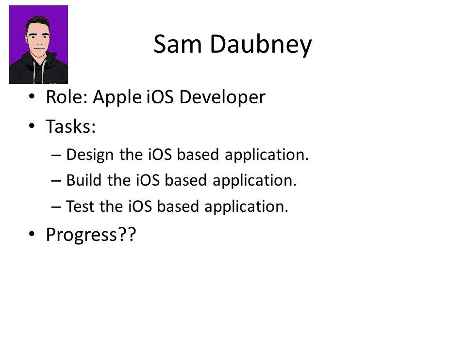 Sam Daubney Role: Apple iOS Developer Tasks: – Design the iOS based application.
