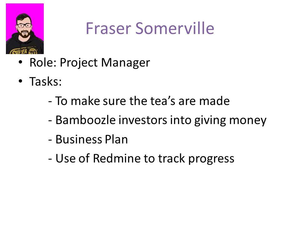 Fraser Somerville Role: Project Manager Tasks: - To make sure the tea's are made - Bamboozle investors into giving money - Business Plan - Use of Redmine to track progress