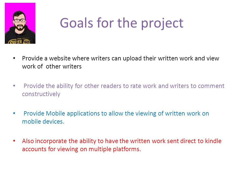 Goals for the project Provide a website where writers can upload their written work and view work of other writers Provide the ability for other readers to rate work and writers to comment constructively Provide Mobile applications to allow the viewing of written work on mobile devices.