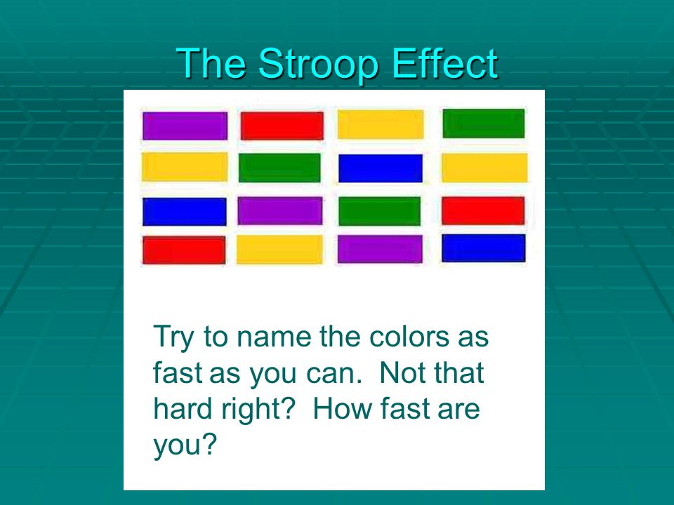 The Stroop Effect Try to name the colors as fast as you can. Not that hard right? How fast are you?