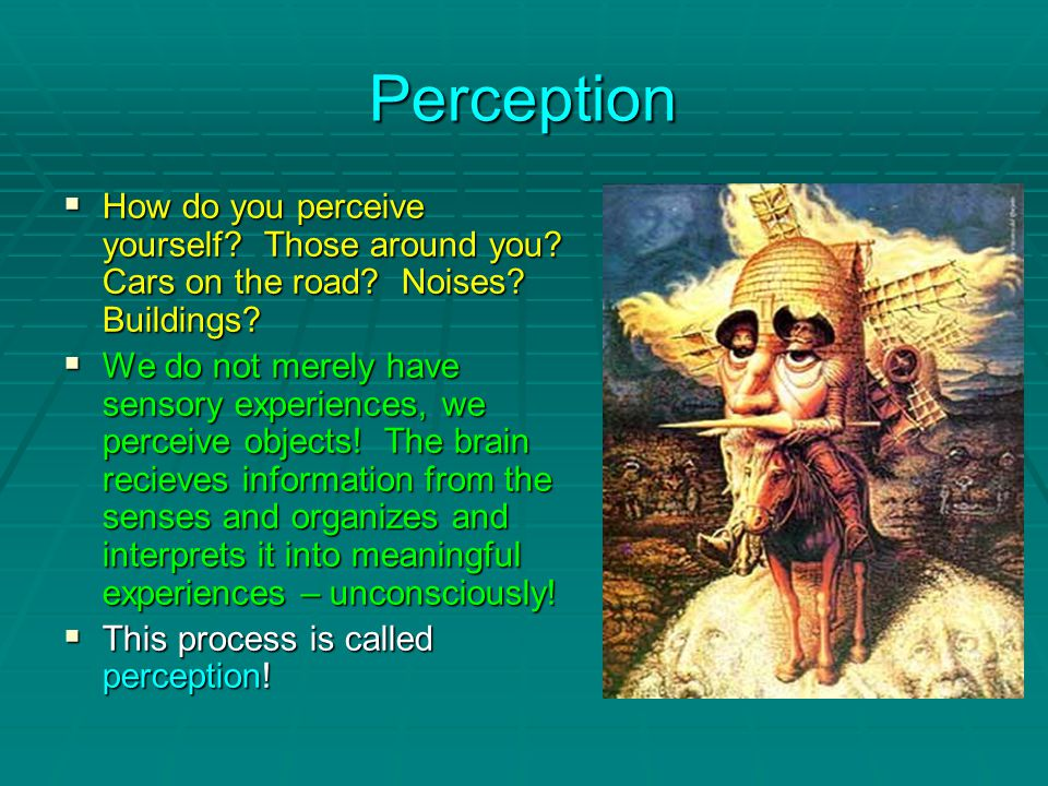 Perception  How do you perceive yourself. Those around you.