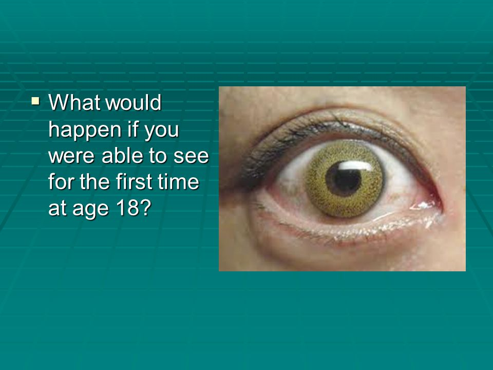  What would happen if you were able to see for the first time at age 18?