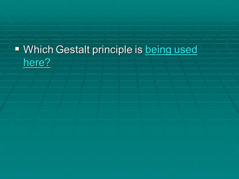  Which Gestalt principle is being used here? being used here?being used here?