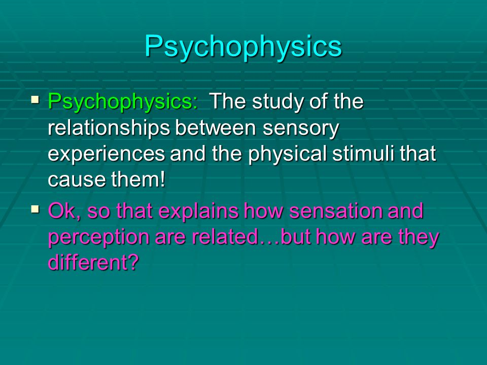 Psychophysics  Psychophysics: The study of the relationships between sensory experiences and the physical stimuli that cause them.