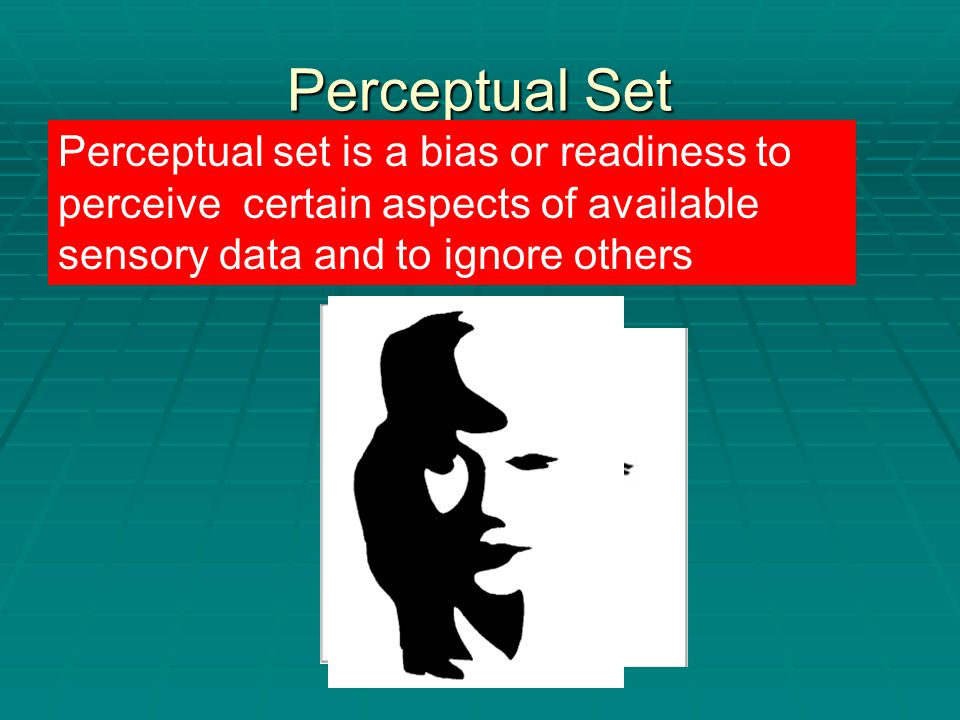 Perceptual Set  Half the class close your eyes and the other half look at this image Perceptual set is a bias or readiness to perceive certain aspects of available sensory data and to ignore others