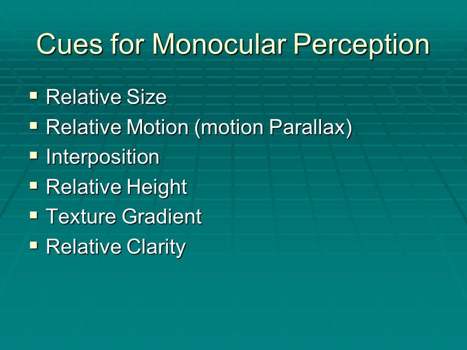Cues for Monocular Perception  Relative Size  Relative Motion (motion Parallax)  Interposition  Relative Height  Texture Gradient  Relative Clarity