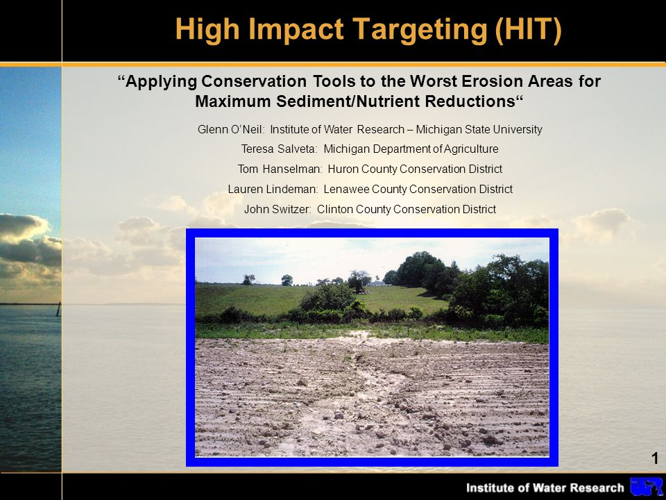 1 High Impact Targeting (HIT) Applying Conservation Tools to the Worst Erosion Areas for Maximum Sediment/Nutrient Reductions Glenn O'Neil: Institute of Water Research – Michigan State University Teresa Salveta: Michigan Department of Agriculture Tom Hanselman: Huron County Conservation District Lauren Lindeman: Lenawee County Conservation District John Switzer: Clinton County Conservation District