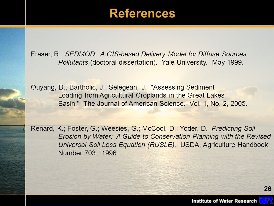 26 References Fraser, R. SEDMOD: A GIS-based Delivery Model for Diffuse Sources Pollutants (doctoral dissertation). Yale University. May 1999. Ouyang,