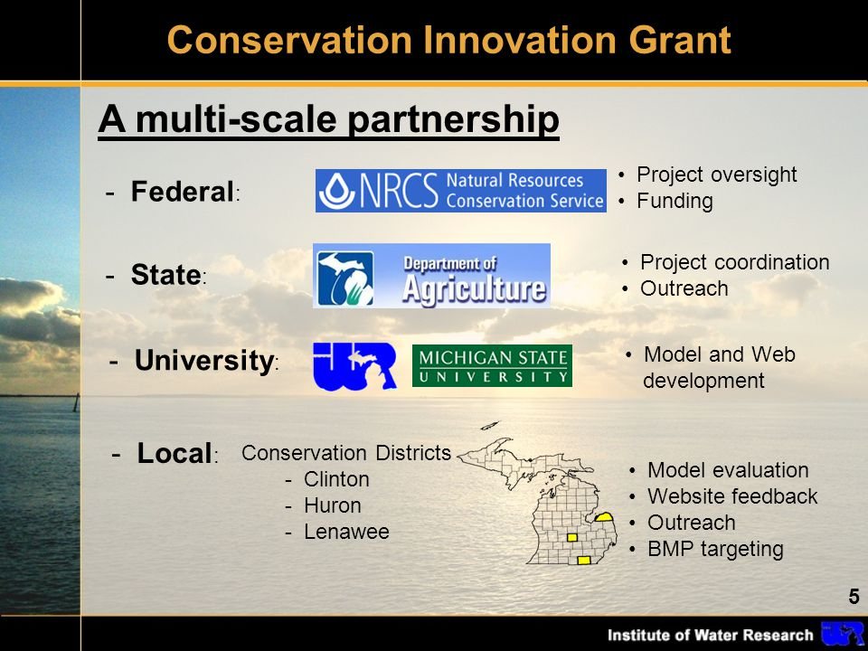 5 Conservation Innovation Grant A multi-scale partnership - Federal : - State : - University : Project coordination Outreach - Local : Model and Web development Project oversight Funding Conservation Districts - Clinton - Huron - Lenawee Model evaluation Website feedback Outreach BMP targeting