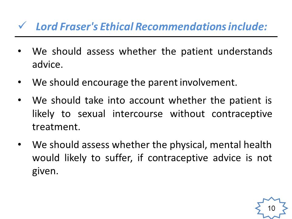 10 Lord Fraser s Ethical Recommendations include: We should assess whether the patient understands advice.