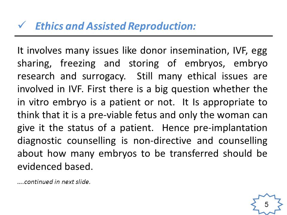 5 Ethics and Assisted Reproduction: It involves many issues like donor insemination, IVF, egg sharing, freezing and storing of embryos, embryo research and surrogacy.