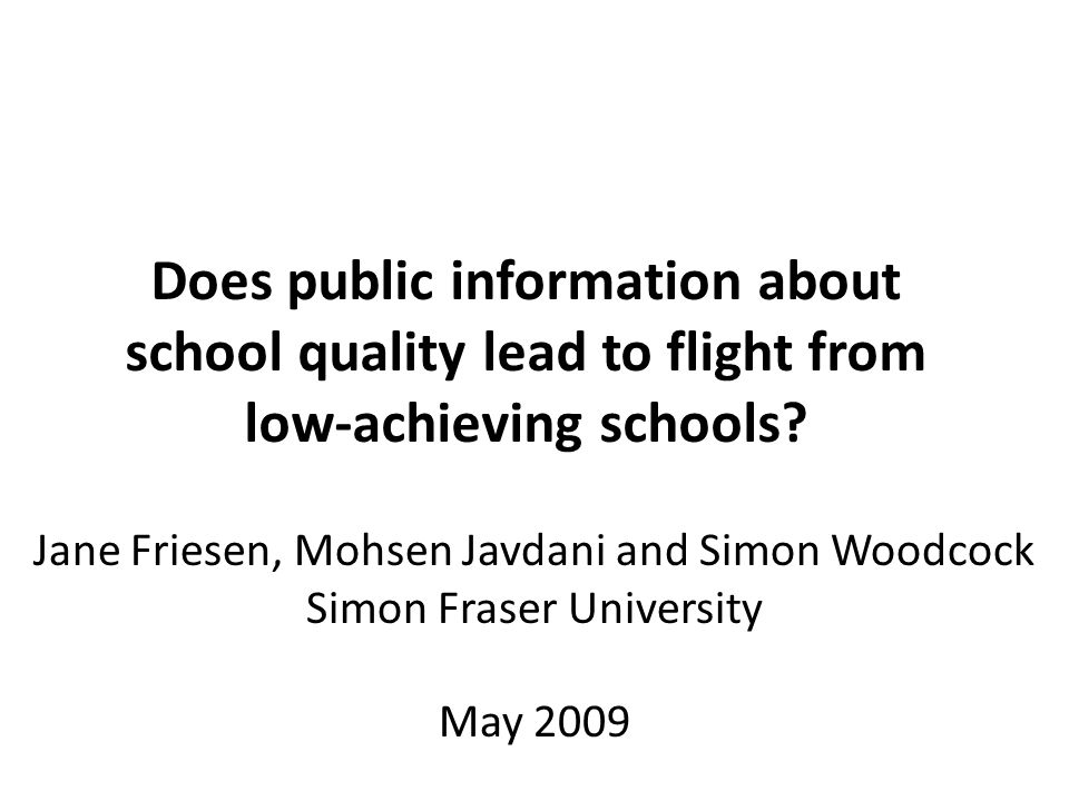 Jane Friesen, Mohsen Javdani and Simon Woodcock Simon Fraser University May 2009 Does public information about school quality lead to flight from low-achieving schools