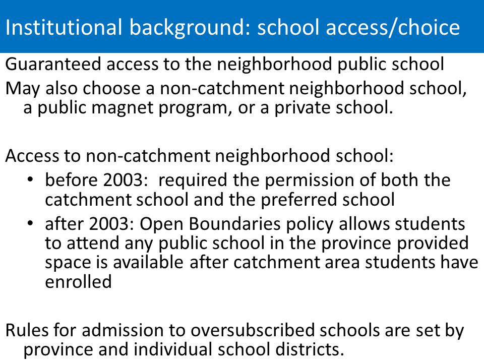 Institutional background: school access/choice Guaranteed access to the neighborhood public school May also choose a non-catchment neighborhood school, a public magnet program, or a private school.