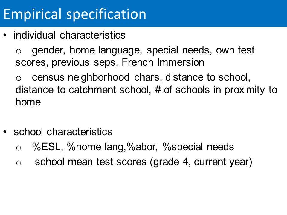 Empirical specification individual characteristics o gender, home language, special needs, own test scores, previous seps, French Immersion o census neighborhood chars, distance to school, distance to catchment school, # of schools in proximity to home school characteristics o %ESL, %home lang,%abor, %special needs o school mean test scores (grade 4, current year)