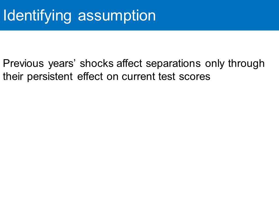 Identifying assumption Previous years' shocks affect separations only through their persistent effect on current test scores
