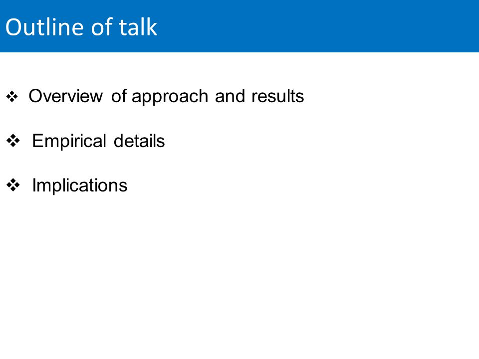 Outline of talk  Overview of approach and results  Empirical details  Implications