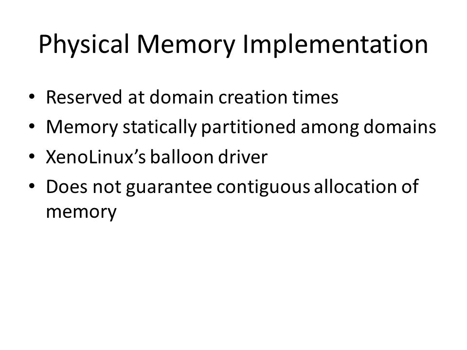 Physical Memory Implementation Reserved at domain creation times Memory statically partitioned among domains XenoLinux's balloon driver Does not guarantee contiguous allocation of memory