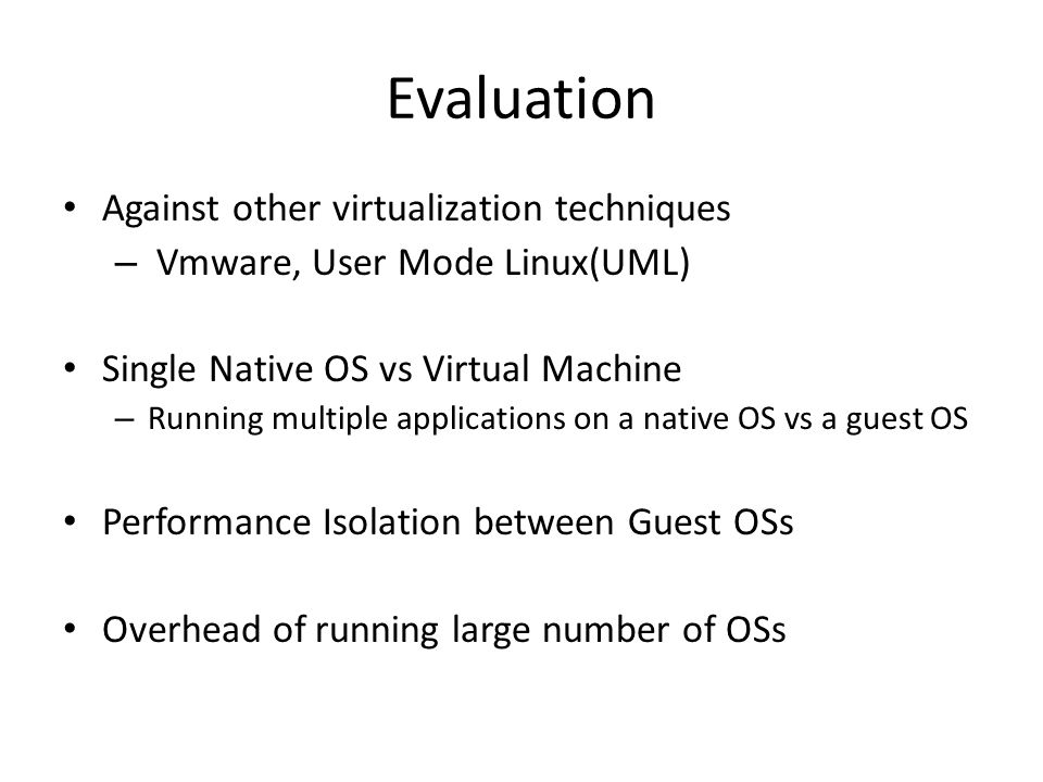Evaluation Against other virtualization techniques – Vmware, User Mode Linux(UML) Single Native OS vs Virtual Machine – Running multiple applications on a native OS vs a guest OS Performance Isolation between Guest OSs Overhead of running large number of OSs