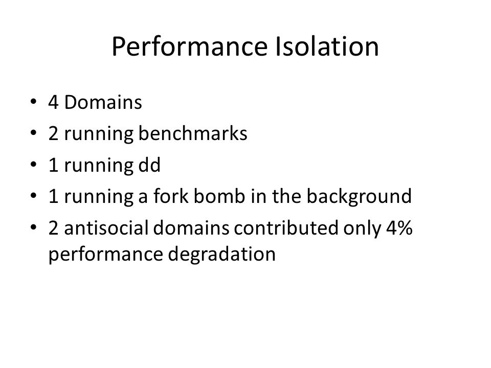 Performance Isolation 4 Domains 2 running benchmarks 1 running dd 1 running a fork bomb in the background 2 antisocial domains contributed only 4% performance degradation