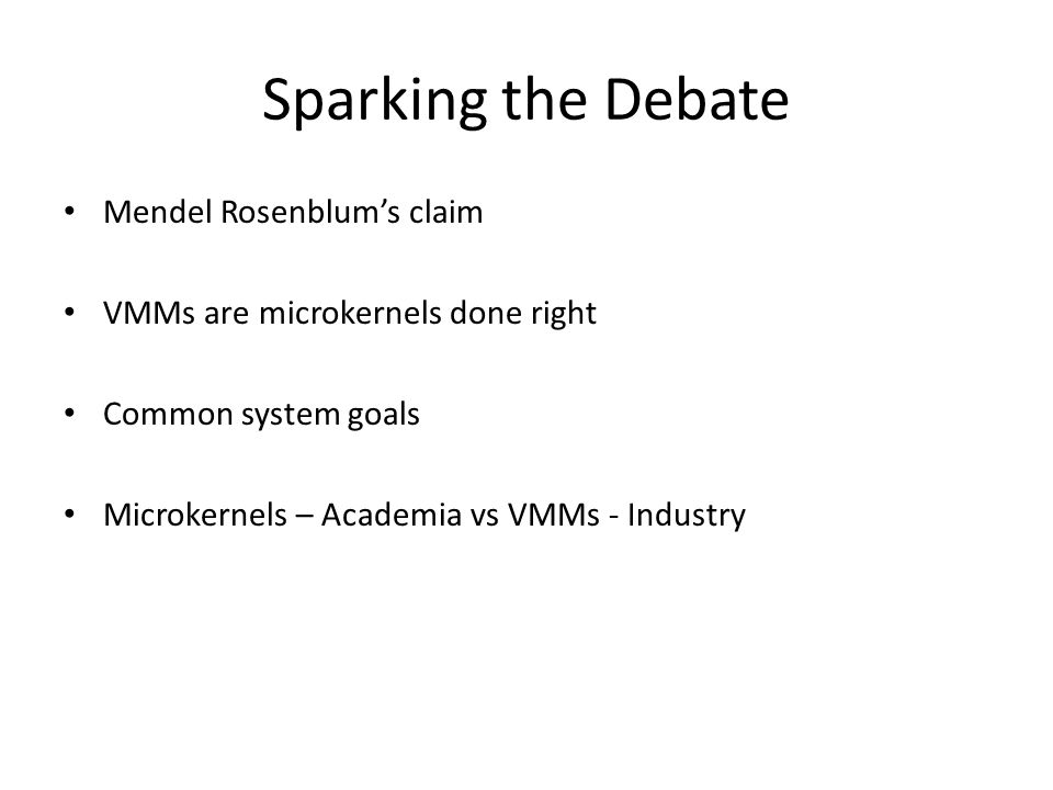 Sparking the Debate Mendel Rosenblum's claim VMMs are microkernels done right Common system goals Microkernels – Academia vs VMMs - Industry