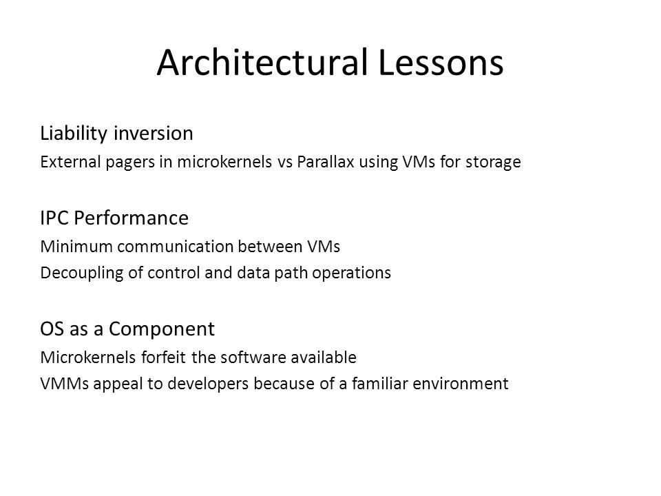 Architectural Lessons Liability inversion External pagers in microkernels vs Parallax using VMs for storage IPC Performance Minimum communication between VMs Decoupling of control and data path operations OS as a Component Microkernels forfeit the software available VMMs appeal to developers because of a familiar environment