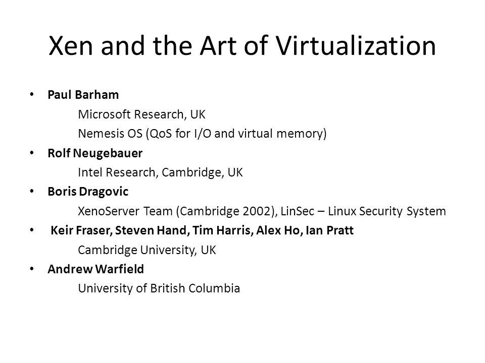 Xen and the Art of Virtualization Paul Barham Microsoft Research, UK Nemesis OS (QoS for I/O and virtual memory) Rolf Neugebauer Intel Research, Cambridge, UK Boris Dragovic XenoServer Team (Cambridge 2002), LinSec – Linux Security System Keir Fraser, Steven Hand, Tim Harris, Alex Ho, Ian Pratt Cambridge University, UK Andrew Warfield University of British Columbia