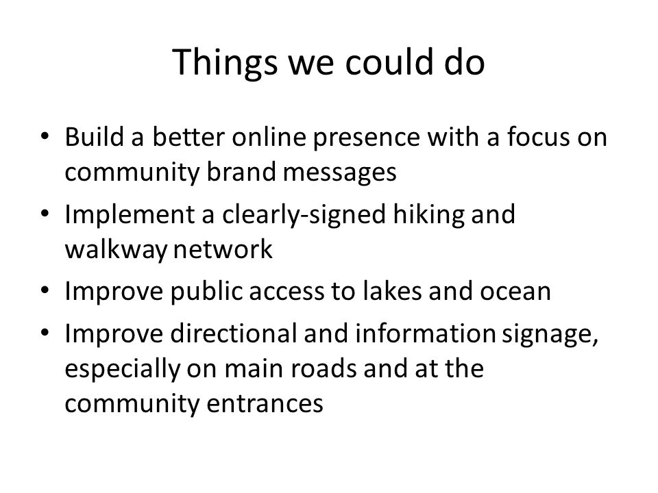 Things we could do Build a better online presence with a focus on community brand messages Implement a clearly-signed hiking and walkway network Improve public access to lakes and ocean Improve directional and information signage, especially on main roads and at the community entrances