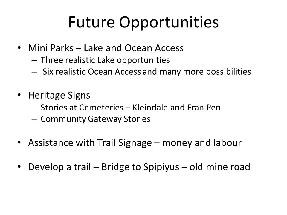 Future Opportunities Mini Parks – Lake and Ocean Access – Three realistic Lake opportunities – Six realistic Ocean Access and many more possibilities Heritage Signs – Stories at Cemeteries – Kleindale and Fran Pen – Community Gateway Stories Assistance with Trail Signage – money and labour Develop a trail – Bridge to Spipiyus – old mine road