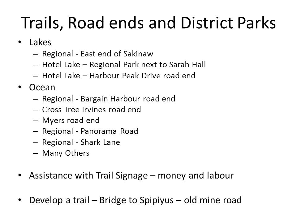 Trails, Road ends and District Parks Lakes – Regional - East end of Sakinaw – Hotel Lake – Regional Park next to Sarah Hall – Hotel Lake – Harbour Peak Drive road end Ocean – Regional - Bargain Harbour road end – Cross Tree Irvines road end – Myers road end – Regional - Panorama Road – Regional - Shark Lane – Many Others Assistance with Trail Signage – money and labour Develop a trail – Bridge to Spipiyus – old mine road